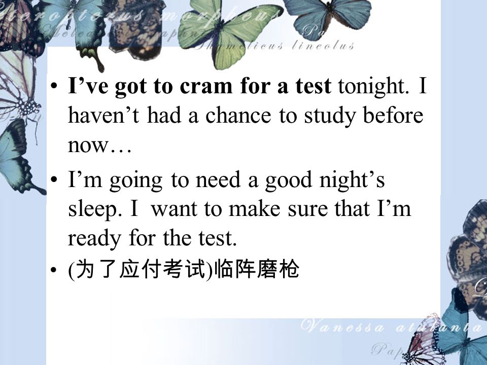 Ive got to cram for a test tonight.
