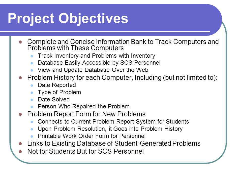Project Objectives Complete and Concise Information Bank to Track Computers and Problems with These Computers Track Inventory and Problems with Inventory Database Easily Accessible by SCS Personnel View and Update Database Over the Web Problem History for each Computer, Including (but not limited to): Date Reported Type of Problem Date Solved Person Who Repaired the Problem Problem Report Form for New Problems Connects to Current Problem Report System for Students Upon Problem Resolution, it Goes into Problem History Printable Work Order Form for Personnel Links to Existing Database of Student-Generated Problems Not for Students But for SCS Personnel