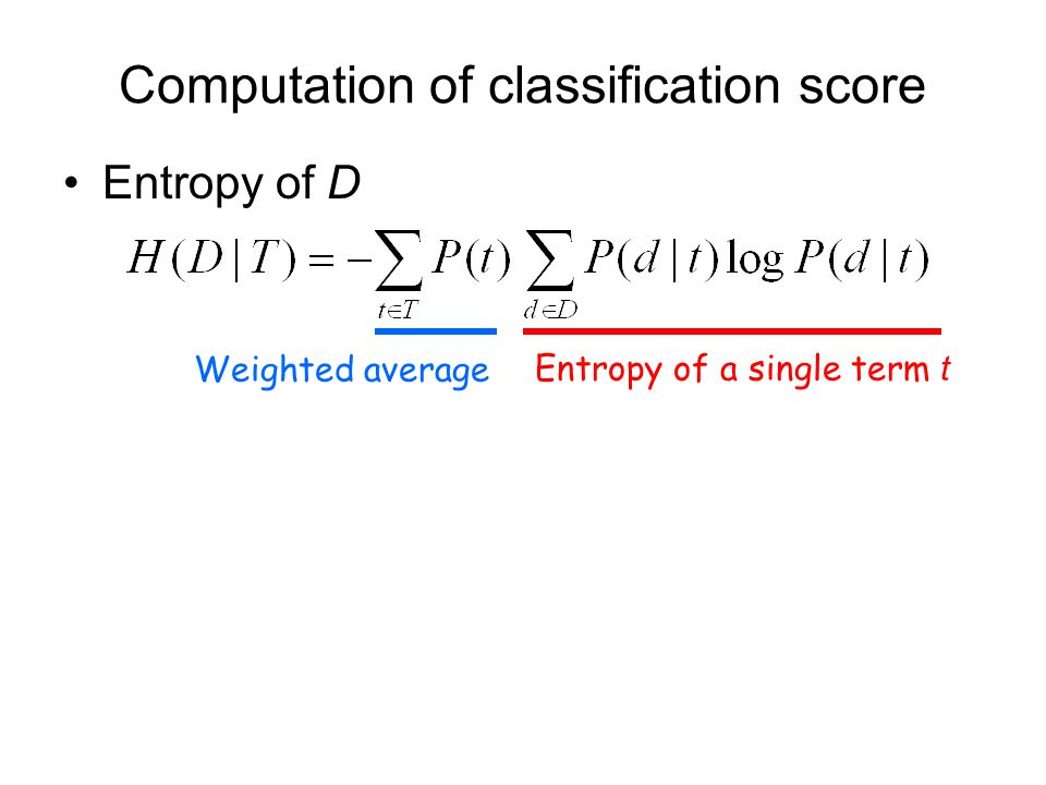 Computation of classification score Entropy of D Entropy of a single term t Weighted average