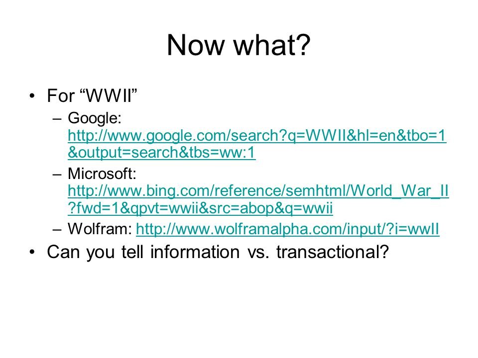 Now what? For WWII –Google: http://www.google.com/search?q=WWII&hl=en&tbo=1 &output=search&tbs=ww:1 http://www.google.com/search?q=WWII&hl=en&tbo=1 &o