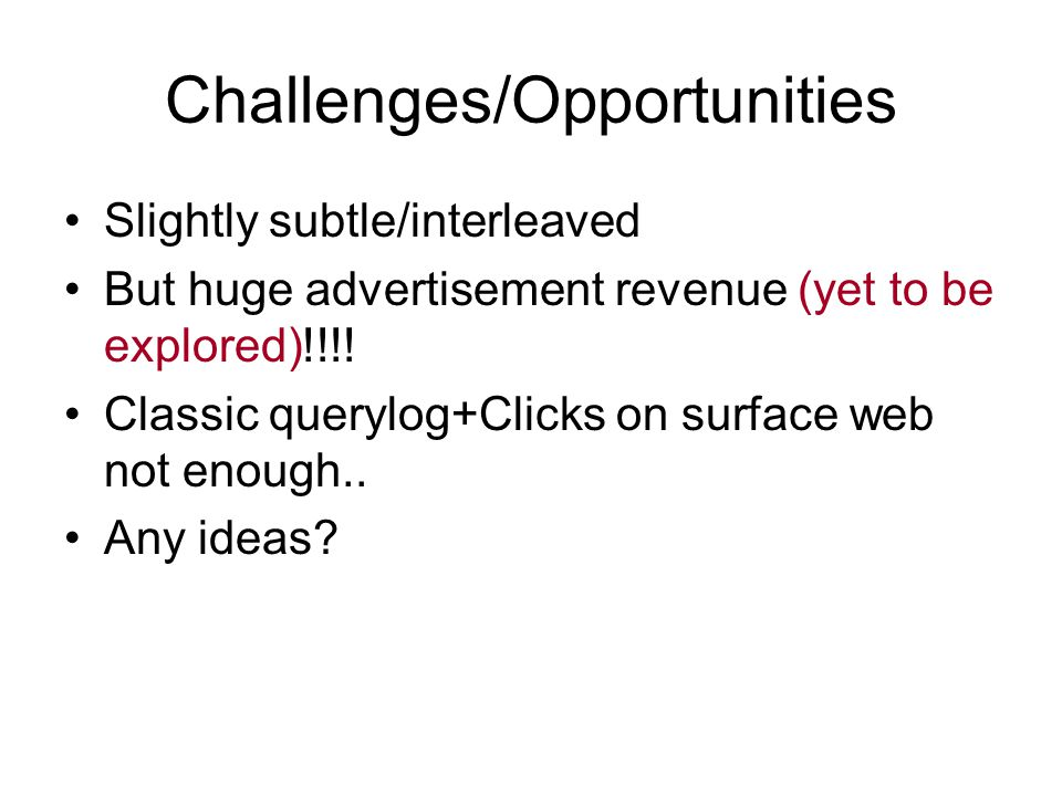 Challenges/Opportunities Slightly subtle/interleaved But huge advertisement revenue (yet to be explored)!!!! Classic querylog+Clicks on surface web no