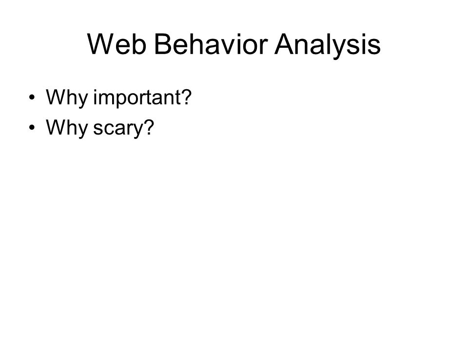 Web Behavior Analysis Why important Why scary