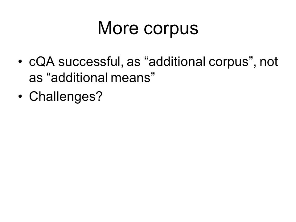 More corpus cQA successful, as additional corpus, not as additional means Challenges?