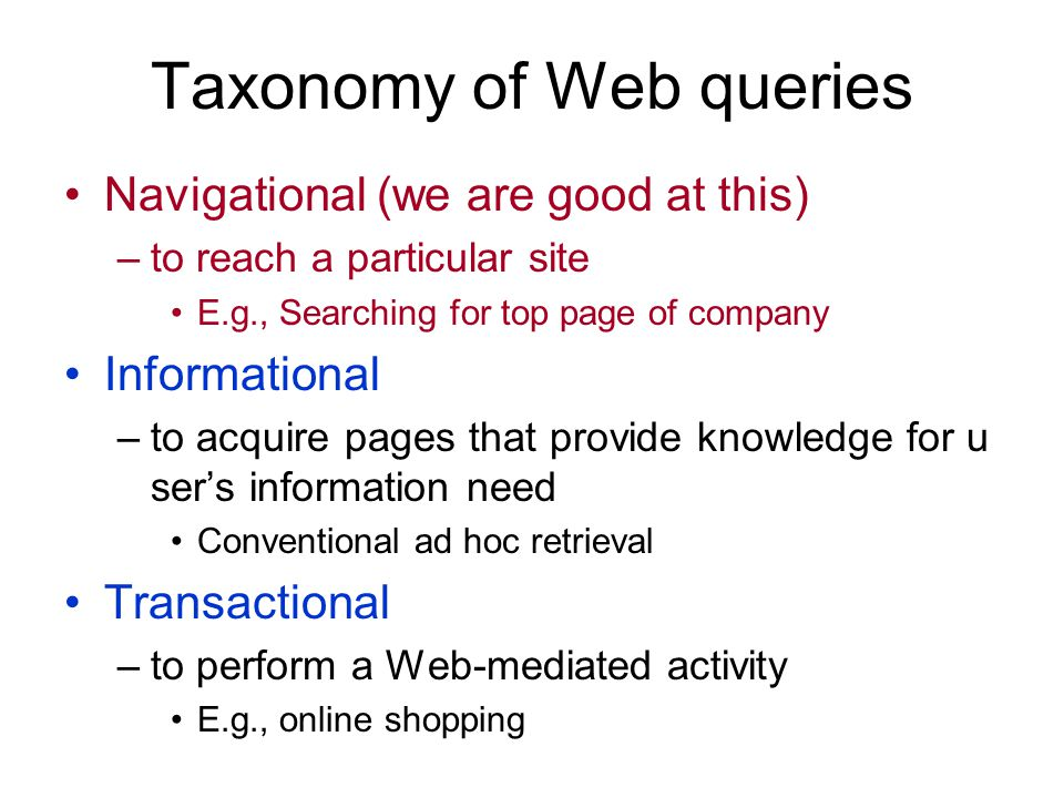 Taxonomy of Web queries Navigational (we are good at this) –to reach a particular site E.g., Searching for top page of company Informational –to acquire pages that provide knowledge for u sers information need Conventional ad hoc retrieval Transactional –to perform a Web-mediated activity E.g., online shopping