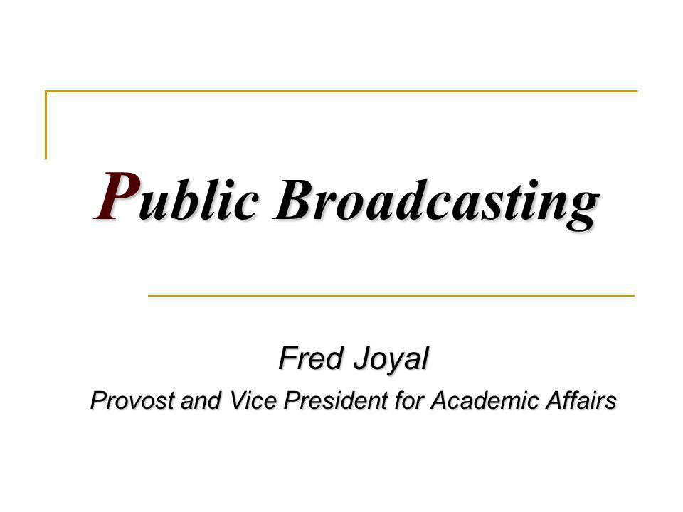 P ublic Broadcasting Fred Joyal Provost and Vice President for Academic Affairs
