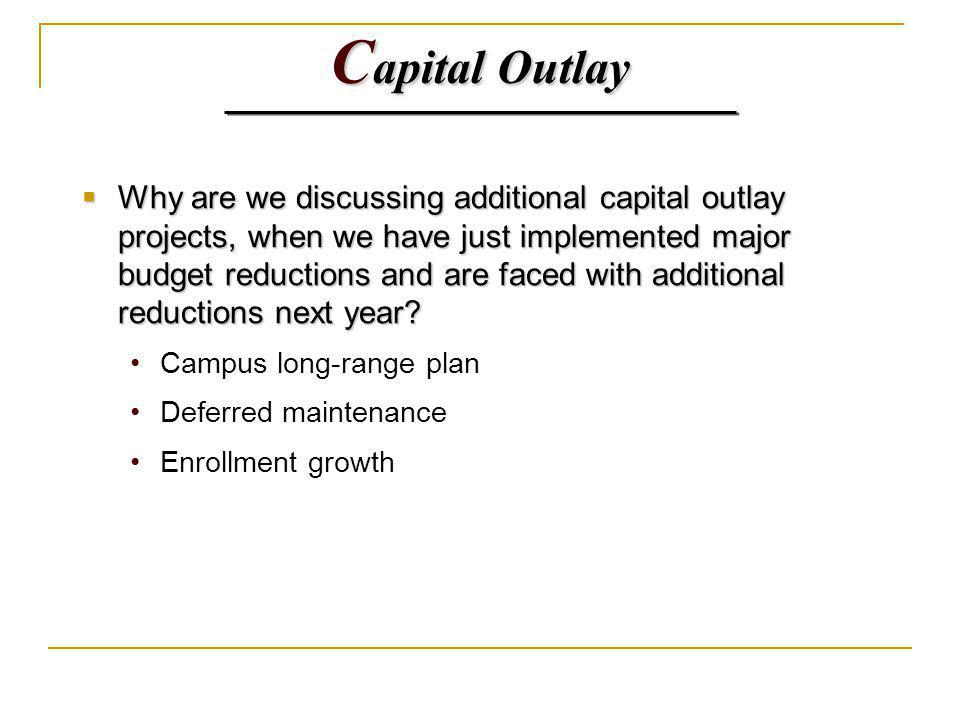 C apital Outlay Why are we discussing additional capital outlay projects, when we have just implemented major budget reductions and are faced with additional reductions next year.