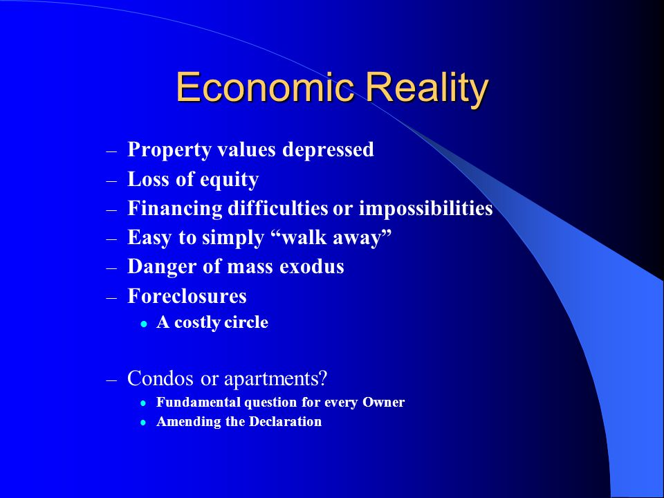Economic Reality – Property values depressed – Loss of equity – Financing difficulties or impossibilities – Easy to simply walk away – Danger of mass exodus – Foreclosures A costly circle – Condos or apartments.