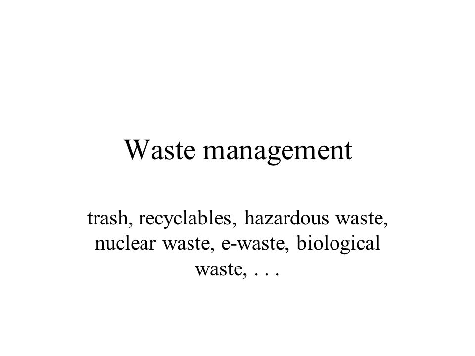 Waste management trash, recyclables, hazardous waste, nuclear waste, e-waste, biological waste,...