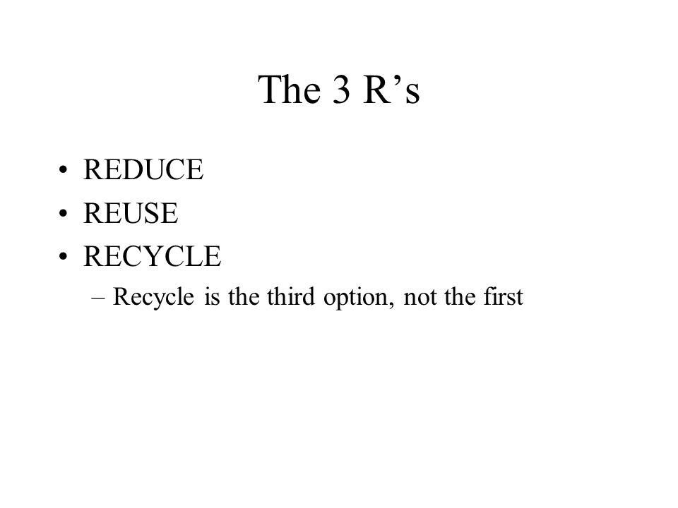 The 3 Rs REDUCE REUSE RECYCLE –Recycle is the third option, not the first