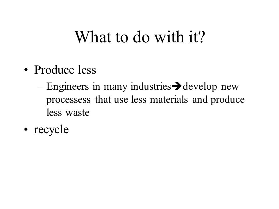 What to do with it? Produce less –Engineers in many industries develop new processess that use less materials and produce less waste recycle