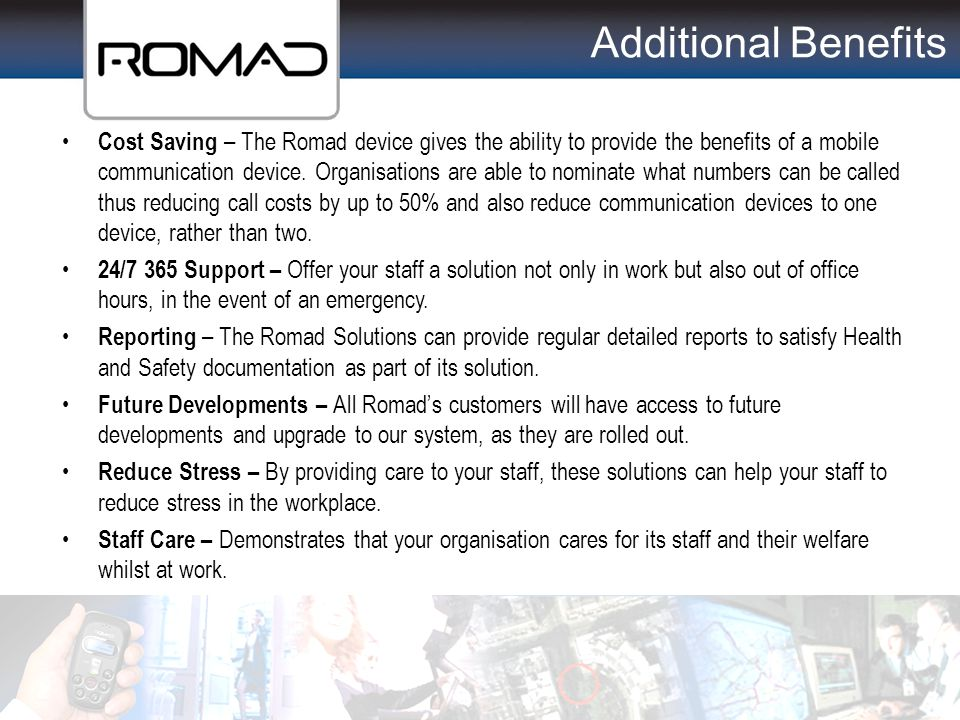 Additional Benefits Cost Saving – The Romad device gives the ability to provide the benefits of a mobile communication device. Organisations are able