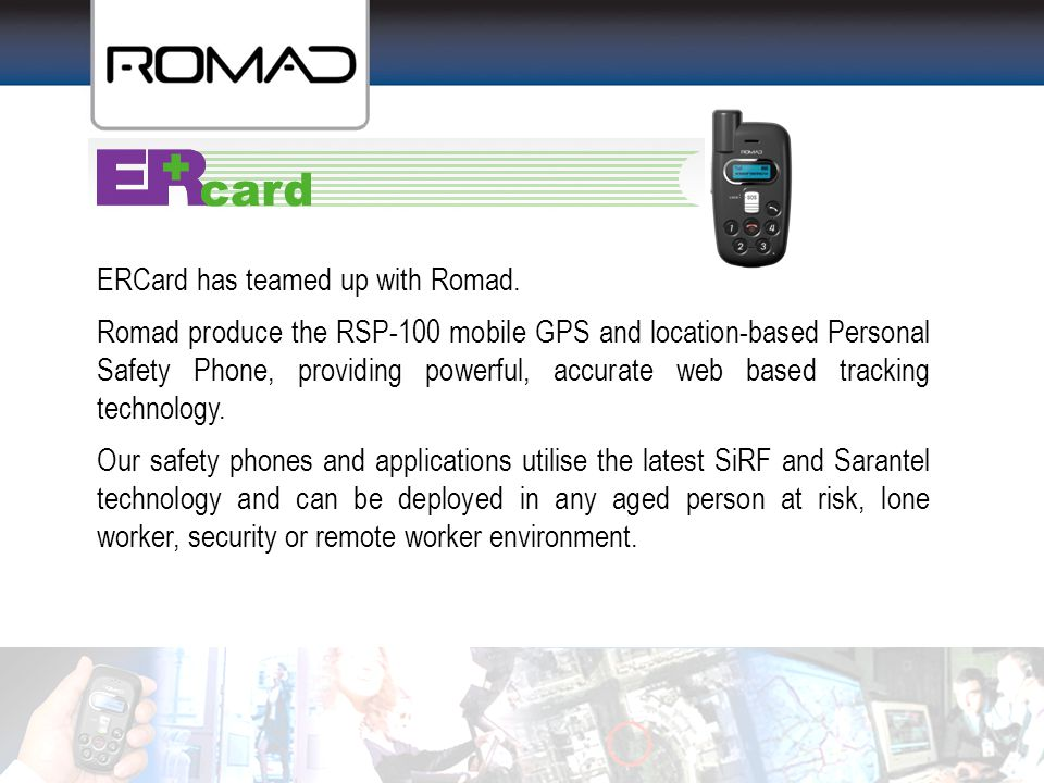 ERCard has teamed up with Romad. Romad produce the RSP-100 mobile GPS and location-based Personal Safety Phone, providing powerful, accurate web based