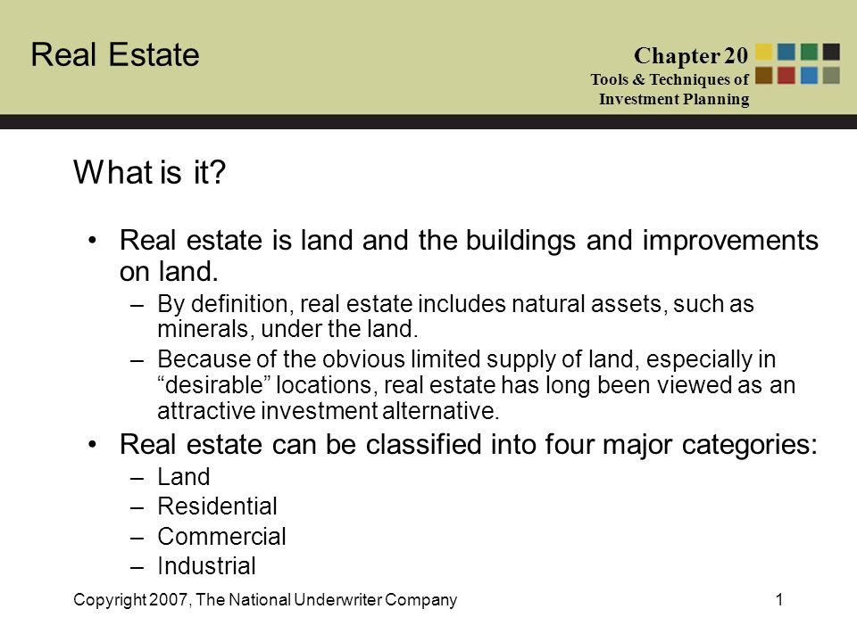 Real Estate Chapter 20 Tools & Techniques of Investment Planning Copyright 2007, The National Underwriter Company1 What is it? Real estate is land and