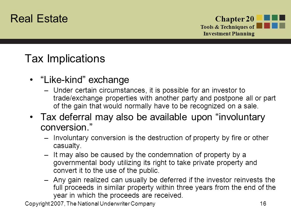 Real Estate Chapter 20 Tools & Techniques of Investment Planning Copyright 2007, The National Underwriter Company16 Tax Implications Like-kind exchang