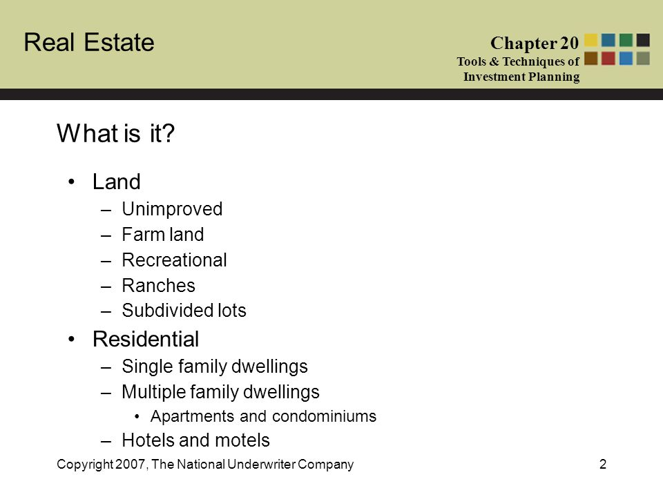 Real Estate Chapter 20 Tools & Techniques of Investment Planning Copyright 2007, The National Underwriter Company2 What is it? Land –Unimproved –Farm