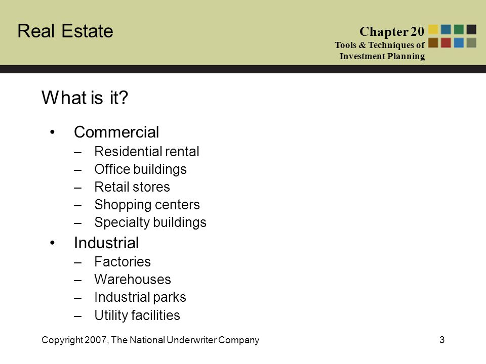 Real Estate Chapter 20 Tools & Techniques of Investment Planning Copyright 2007, The National Underwriter Company3 What is it? Commercial –Residential