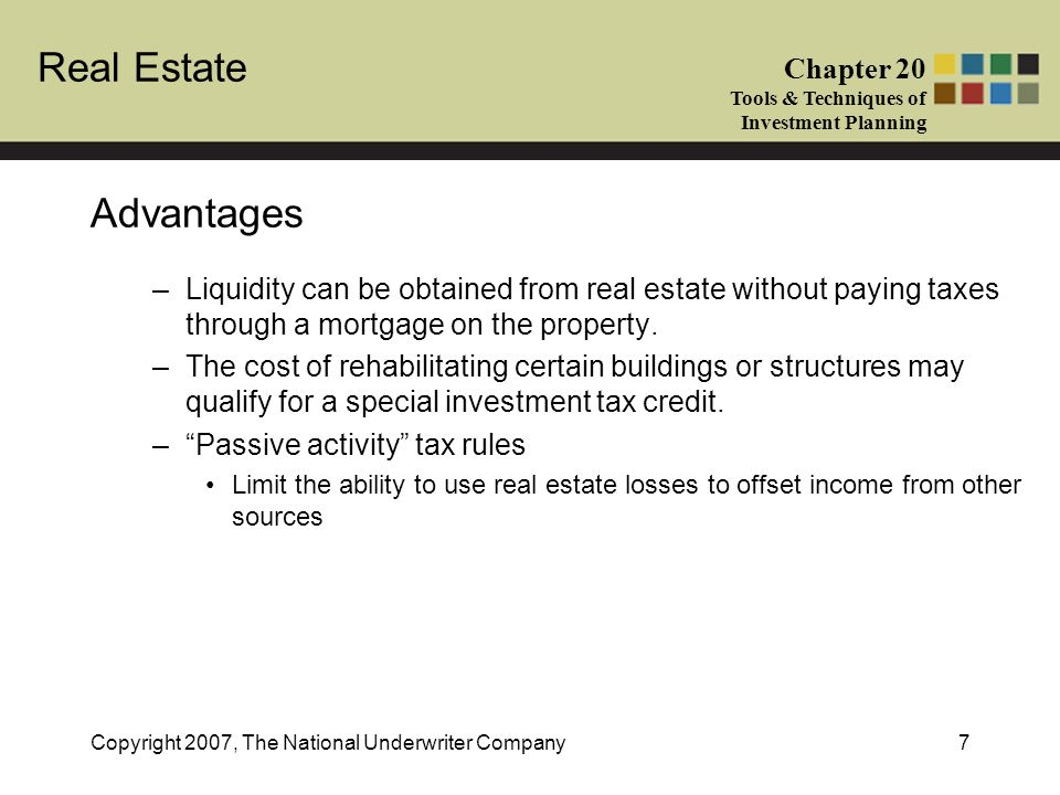 Real Estate Chapter 20 Tools & Techniques of Investment Planning Copyright 2007, The National Underwriter Company7 Advantages –Liquidity can be obtain