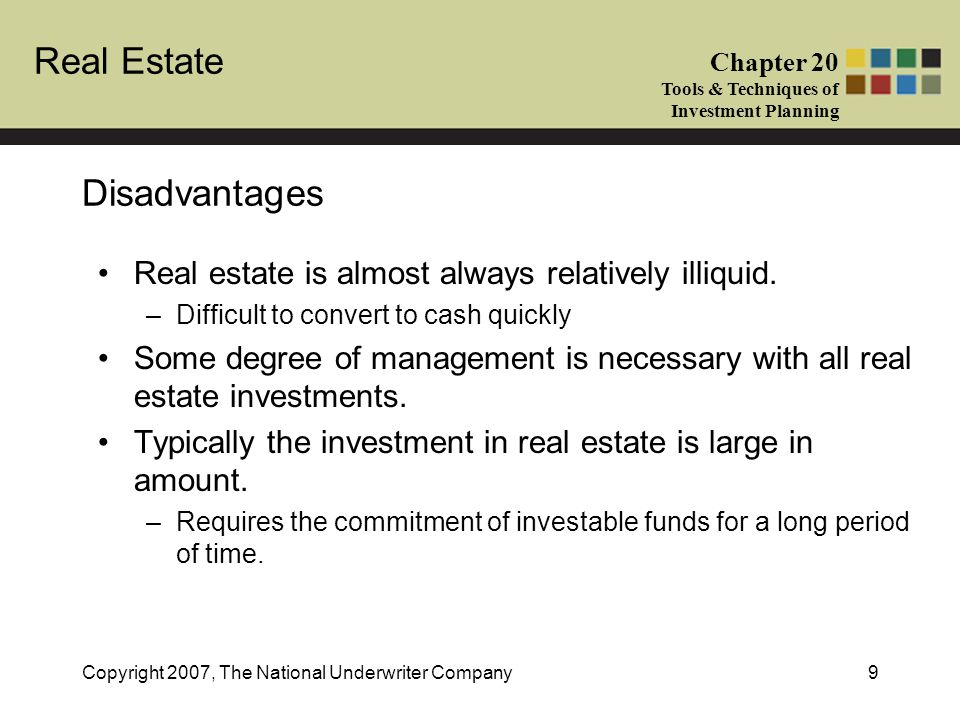 Real Estate Chapter 20 Tools & Techniques of Investment Planning Copyright 2007, The National Underwriter Company9 Disadvantages Real estate is almost
