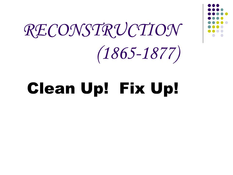 RECONSTRUCTION (1865-1877) Clean Up! Fix Up!