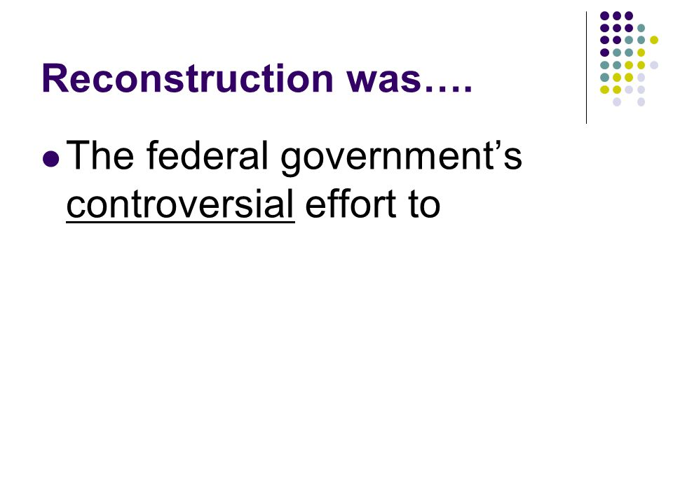 Reconstruction was…. The federal governments controversial effort to