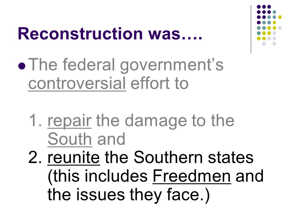 Reconstruction was…. The federal governments controversial effort to 1. repair the damage to the South and 2. reunite the Southern states (this includ