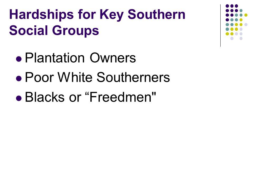 Hardships for Key Southern Social Groups Plantation Owners Poor White Southerners Blacks or Freedmen