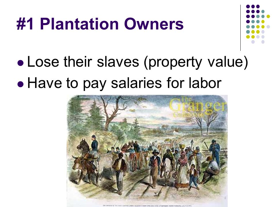 #1 Plantation Owners Lose their slaves (property value) Have to pay salaries for labor
