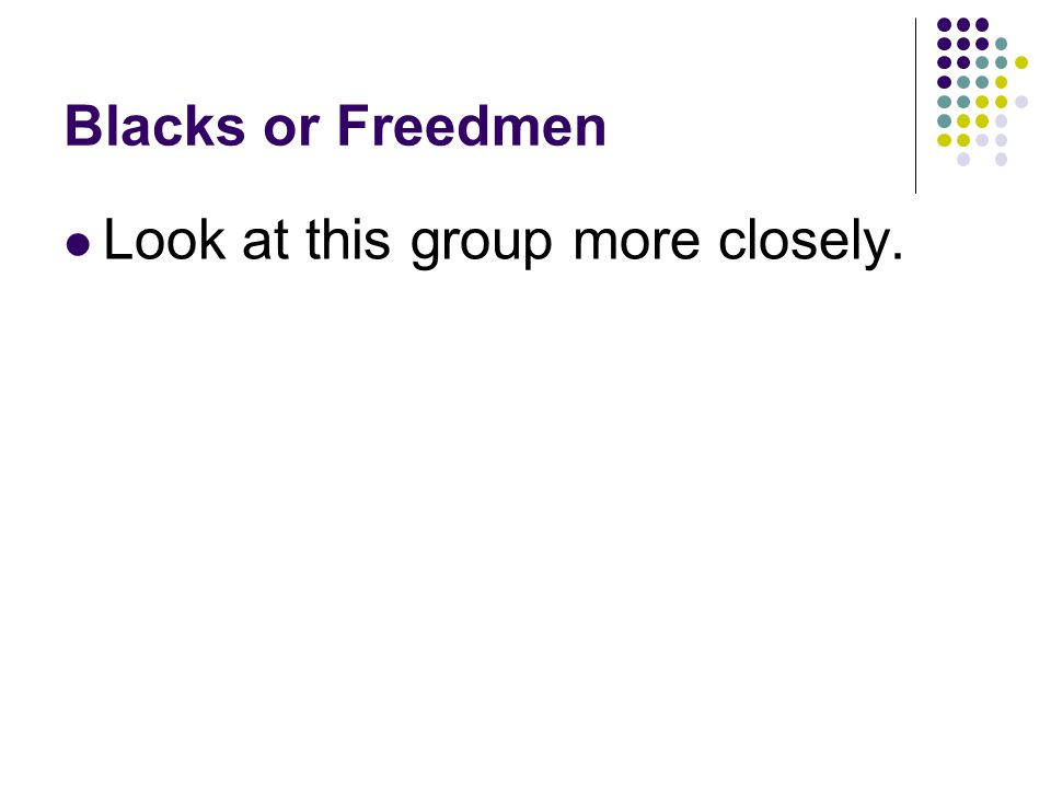 Blacks or Freedmen Look at this group more closely.