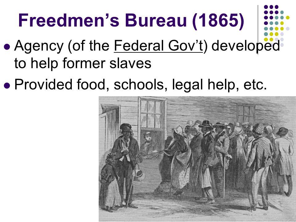 Freedmens Bureau (1865) Agency (of the Federal Govt) developed to help former slaves Provided food, schools, legal help, etc.
