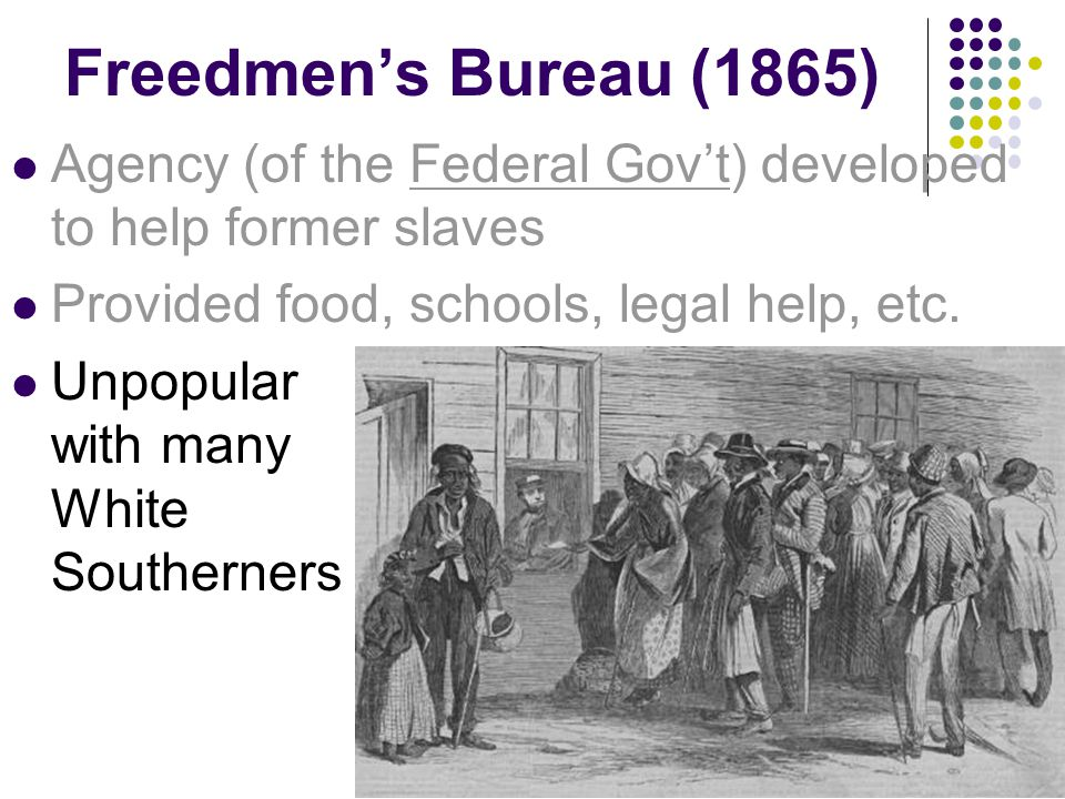 Freedmens Bureau (1865) Agency (of the Federal Govt) developed to help former slaves Provided food, schools, legal help, etc. Unpopular with many Whit