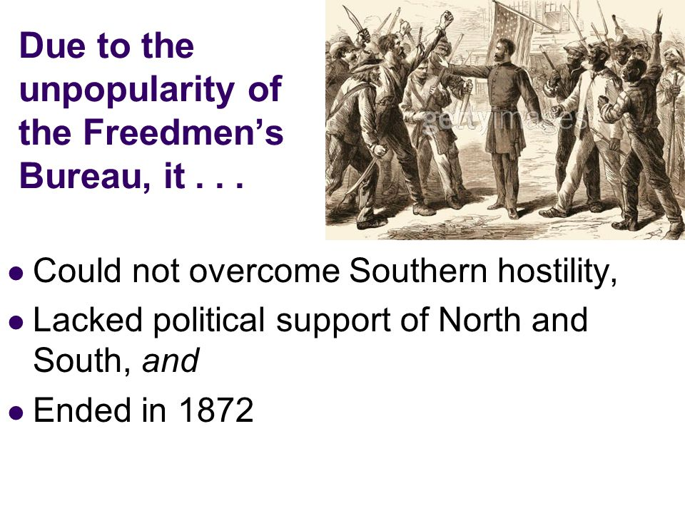 Due to the unpopularity of the Freedmens Bureau, it... Could not overcome Southern hostility, Lacked political support of North and South, and Ended i