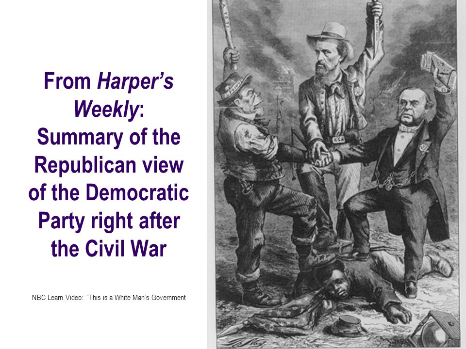From Harpers Weekly : Summary of the Republican view of the Democratic Party right after the Civil War NBC Learn Video: This is a White Mans Governmen