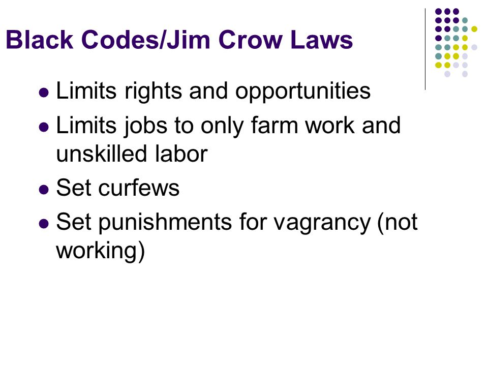 Black Codes/Jim Crow Laws Limits rights and opportunities Limits jobs to only farm work and unskilled labor Set curfews Set punishments for vagrancy (