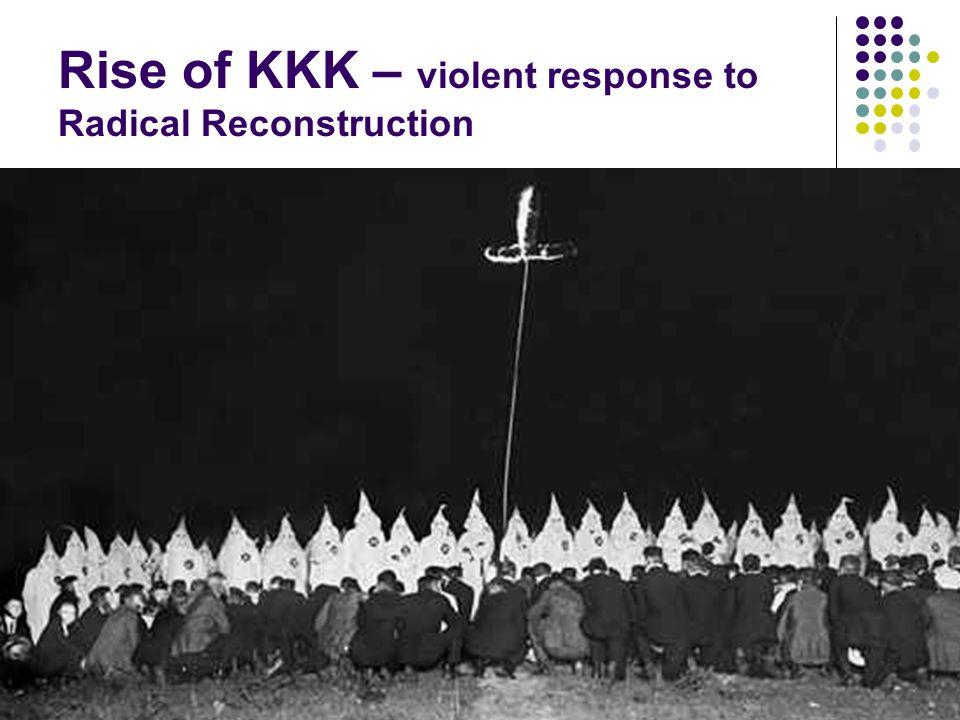 Rise of KKK – violent response to Radical Reconstruction