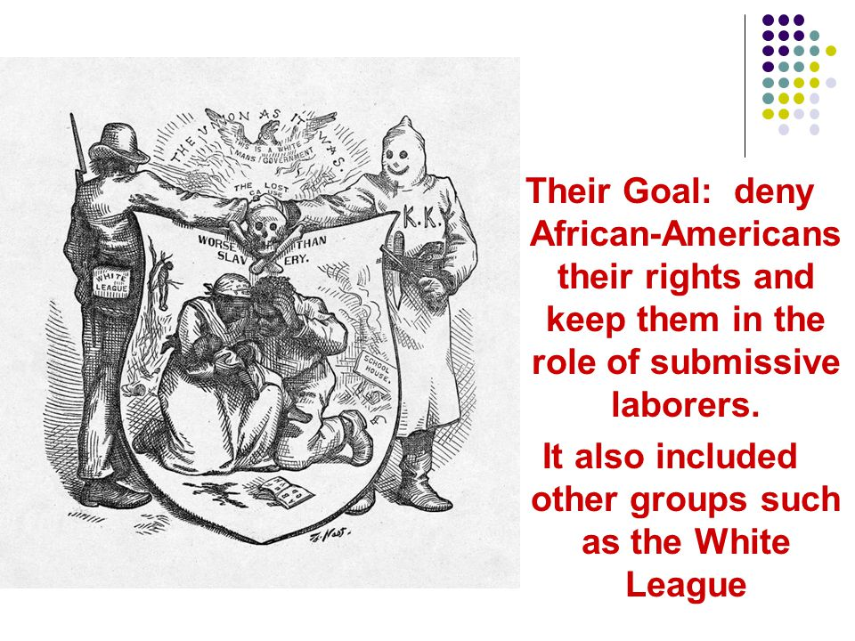 Their Goal: deny African-Americans their rights and keep them in the role of submissive laborers. It also included other groups such as the White Leag