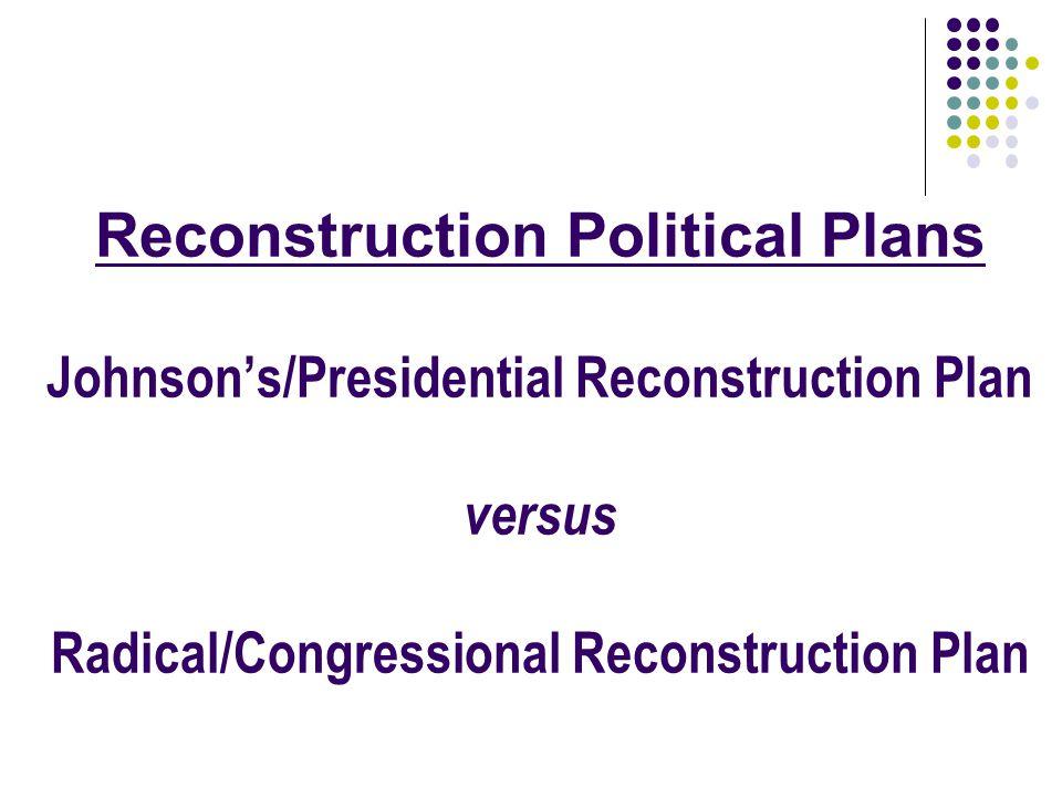 Reconstruction Political Plans Johnsons/Presidential Reconstruction Plan versus Radical/Congressional Reconstruction Plan