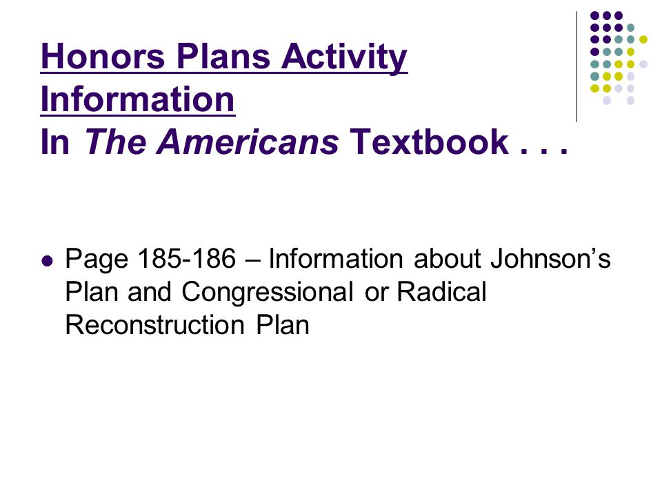 Honors Plans Activity Information In The Americans Textbook... Page 185-186 – Information about Johnsons Plan and Congressional or Radical Reconstruct