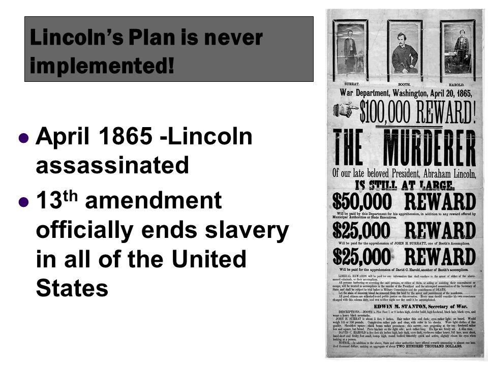 Lincolns Plan is never implemented! April 1865 -Lincoln assassinated 13 th amendment officially ends slavery in all of the United States