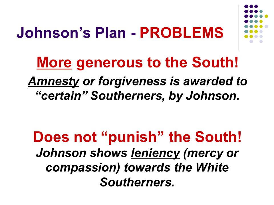 Johnsons Plan - PROBLEMS More generous to the South! Amnesty or forgiveness is awarded to certain Southerners, by Johnson. Does not punish the South!