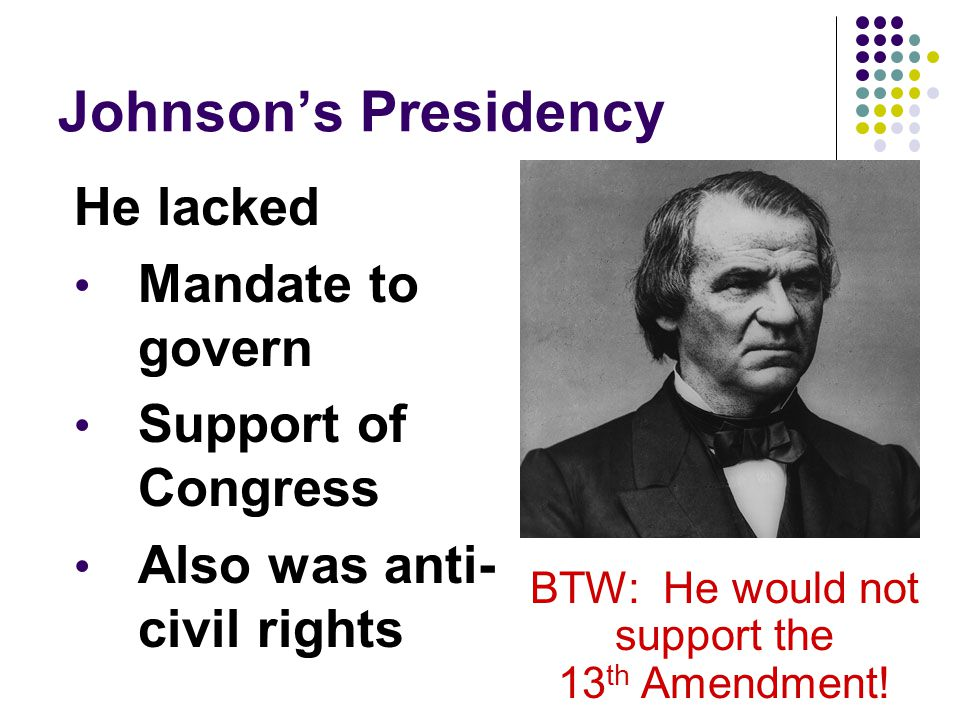 Johnsons Presidency He lacked Mandate to govern Support of Congress Also was anti- civil rights BTW: He would not support the 13 th Amendment!