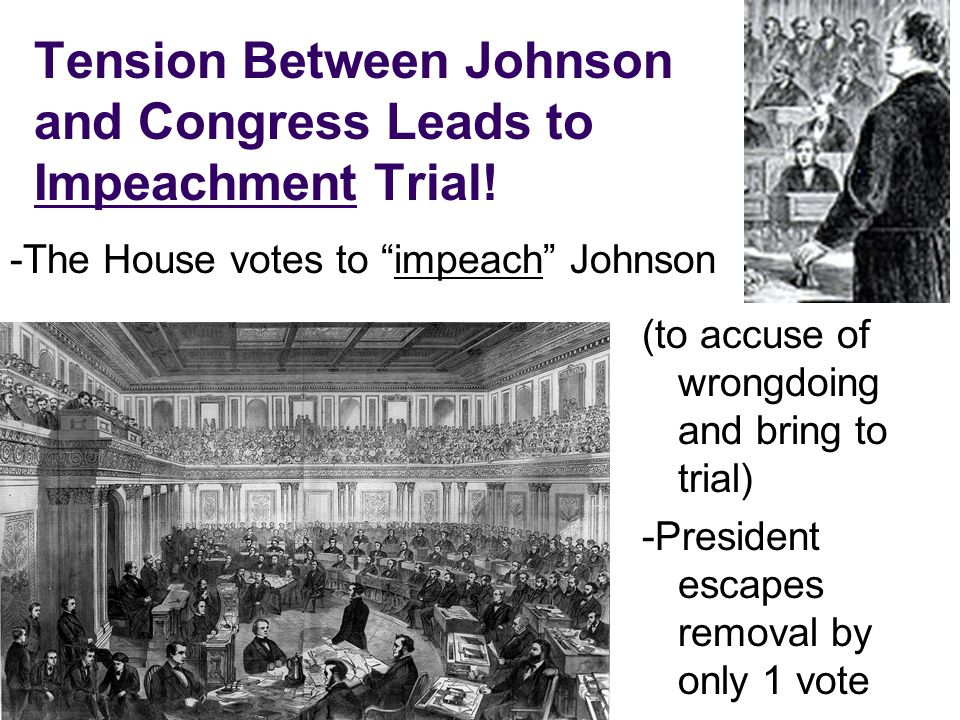 Tension Between Johnson and Congress Leads to Impeachment Trial! -The House votes to impeach Johnson (to accuse of wrongdoing and bring to trial) -Pre