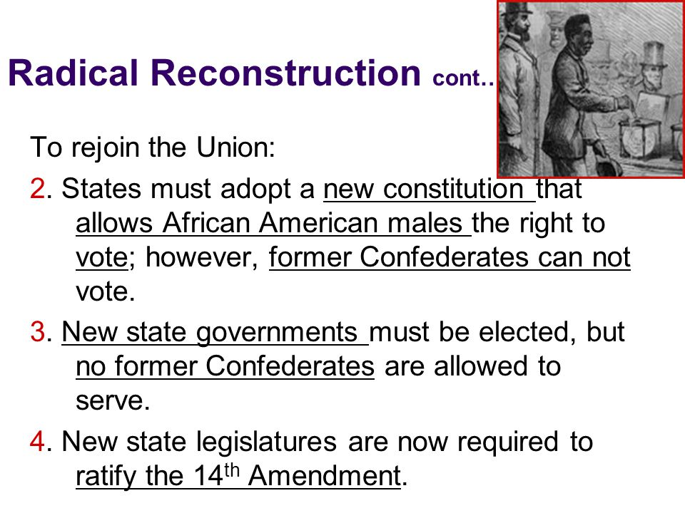 Radical Reconstruction cont… To rejoin the Union: 2. States must adopt a new constitution that allows African American males the right to vote; howeve
