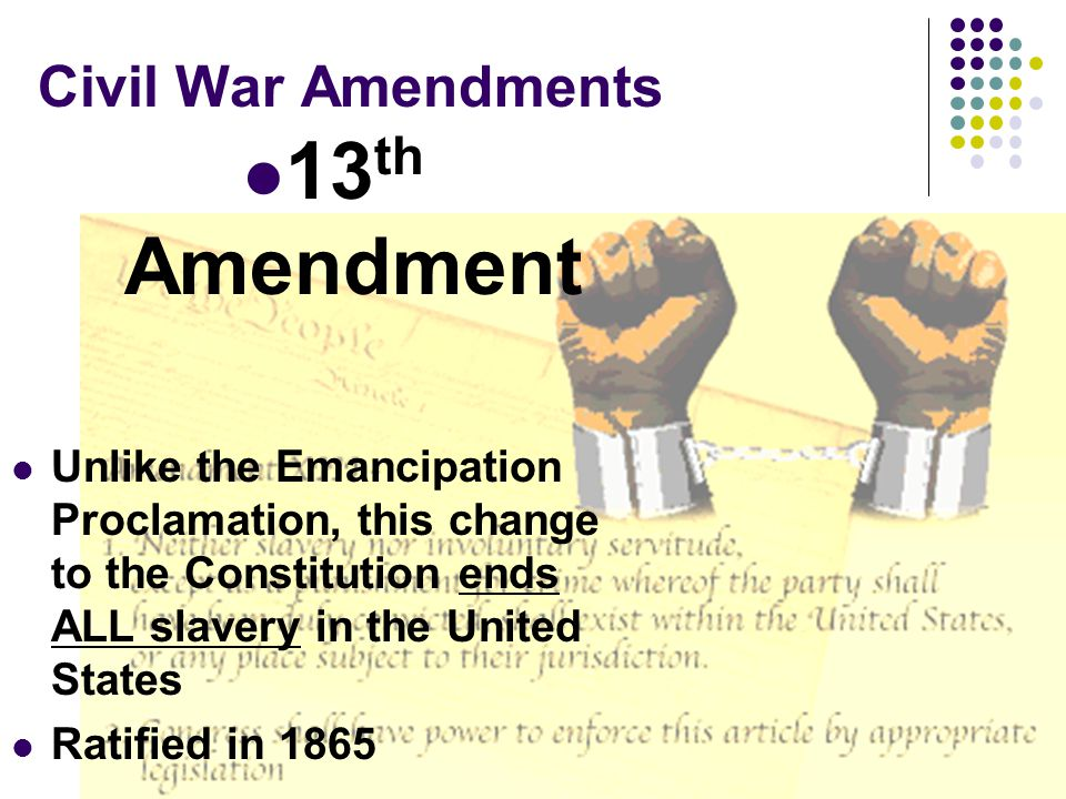 Civil War Amendments 13 th Amendment Unlike the Emancipation Proclamation, this change to the Constitution ends ALL slavery in the United States Ratif