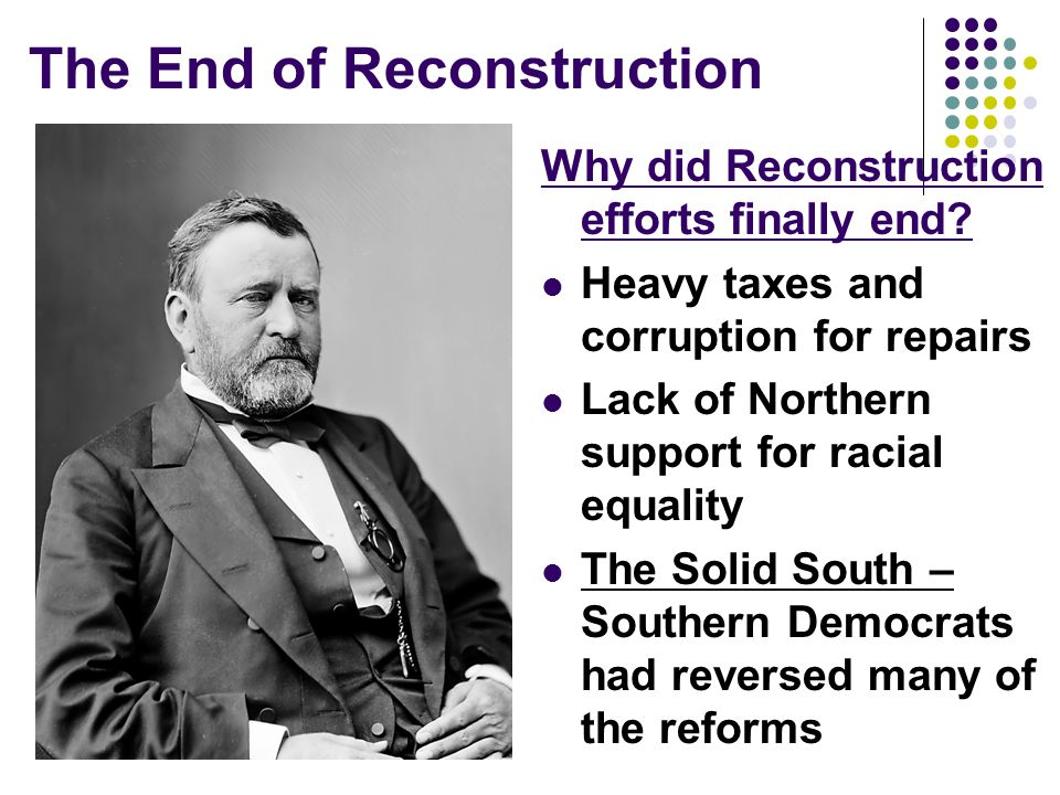 Why did Reconstruction efforts finally end? Heavy taxes and corruption for repairs Lack of Northern support for racial equality The Solid South – Sout