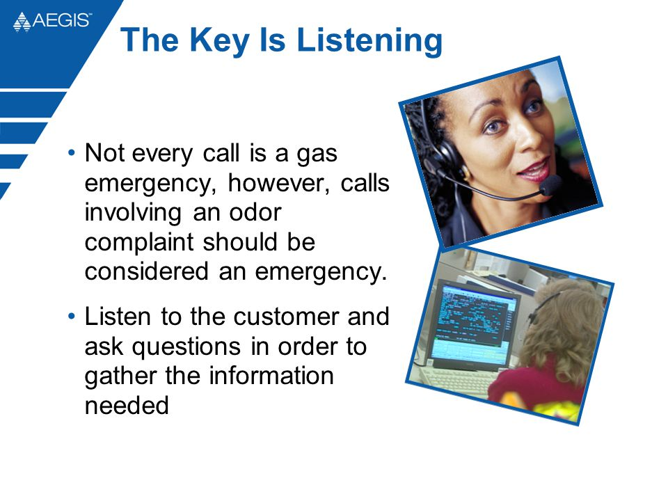 The Key Is Listening Not every call is a gas emergency, however, calls involving an odor complaint should be considered an emergency.