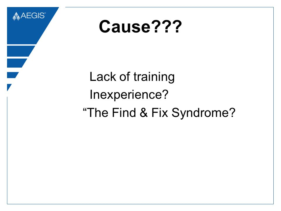 Cause??? Lack of training Inexperience? The Find & Fix Syndrome?