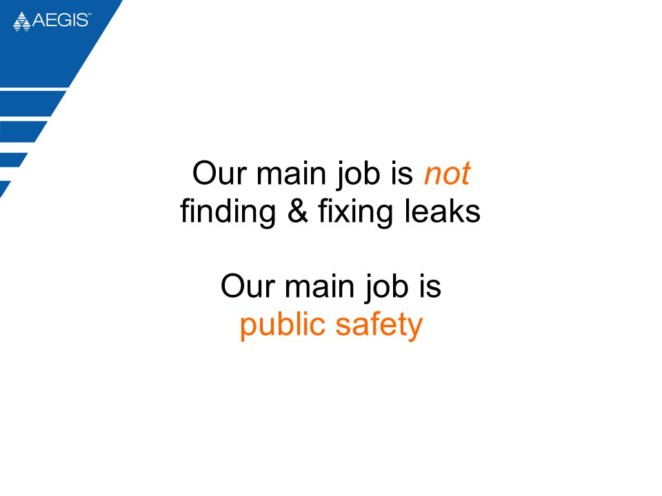 Our main job is not finding & fixing leaks Our main job is public safety