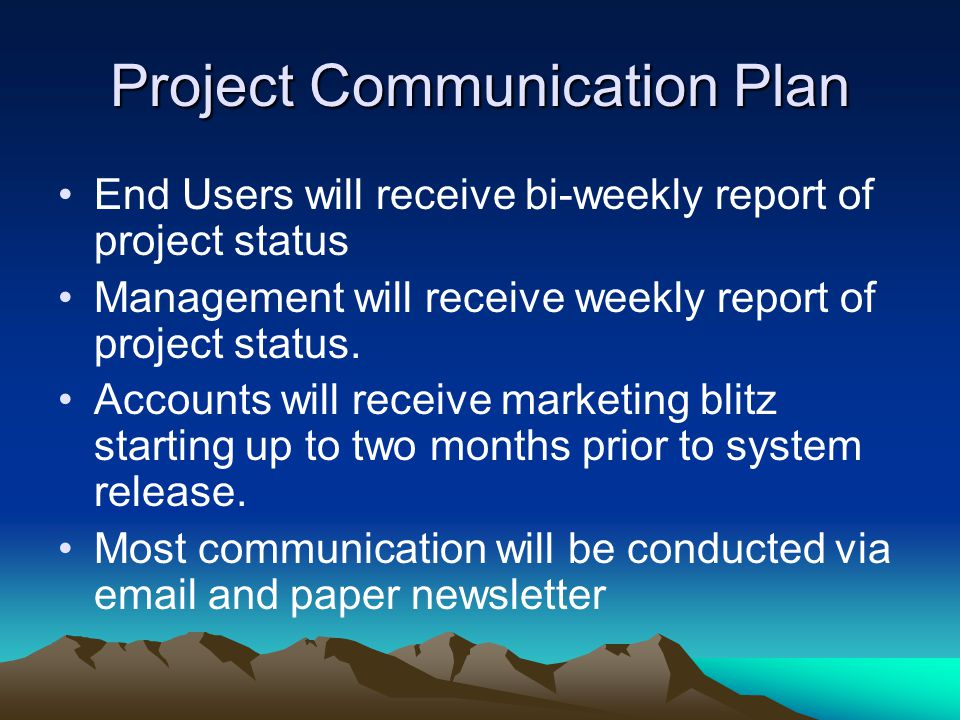 Project Communication Plan End Users will receive bi-weekly report of project status Management will receive weekly report of project status.