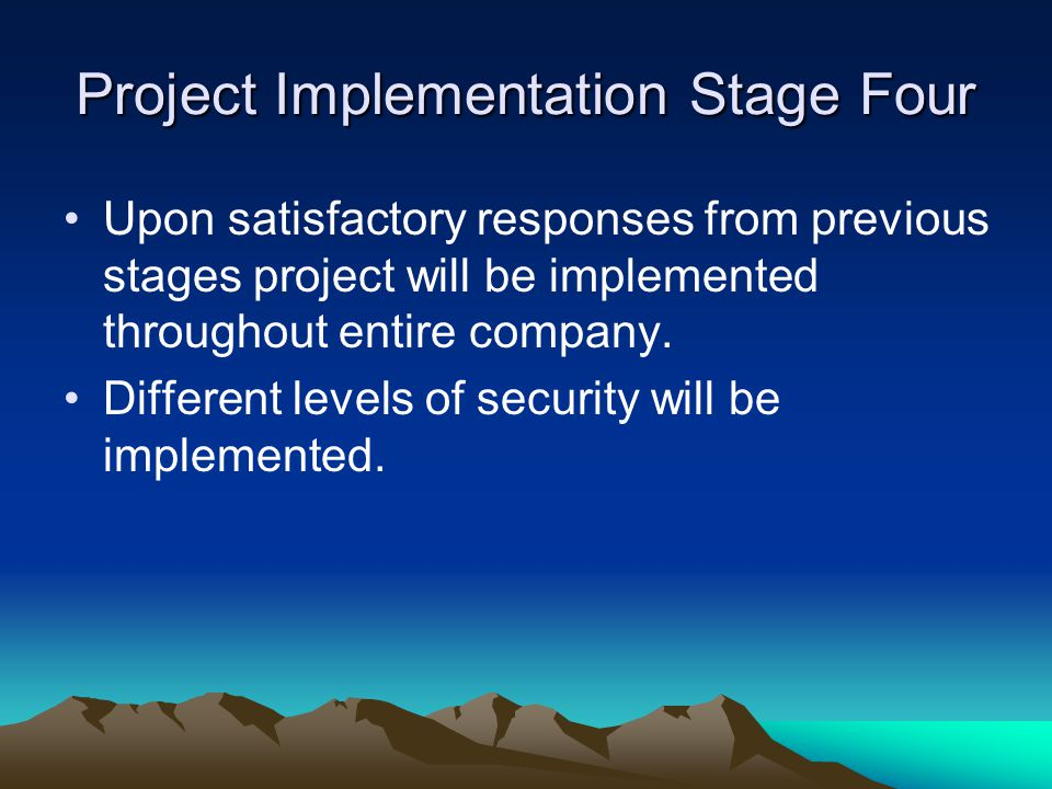 Project Implementation Stage Four Upon satisfactory responses from previous stages project will be implemented throughout entire company.