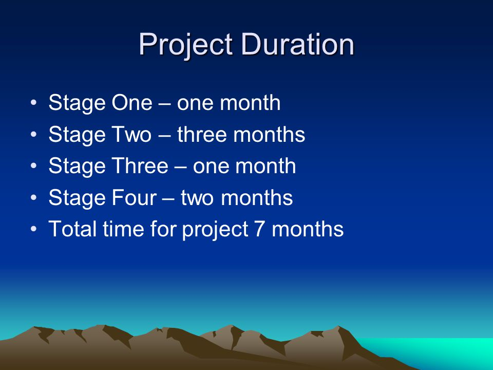 Project Duration Stage One – one month Stage Two – three months Stage Three – one month Stage Four – two months Total time for project 7 months